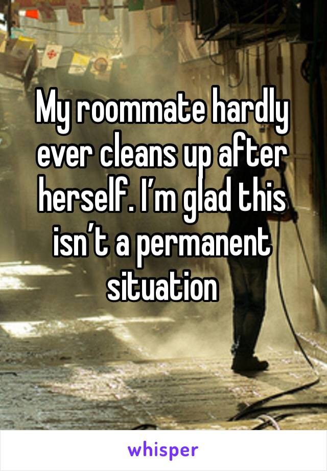 My roommate hardly ever cleans up after herself. I'm glad this isn't a permanent situation