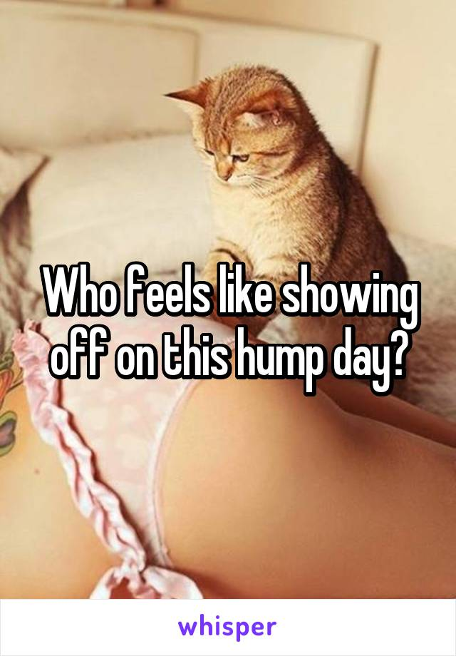 Who feels like showing off on this hump day?