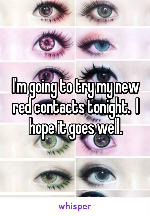 I'm going to try my new red contacts tonight.  I hope it goes well.