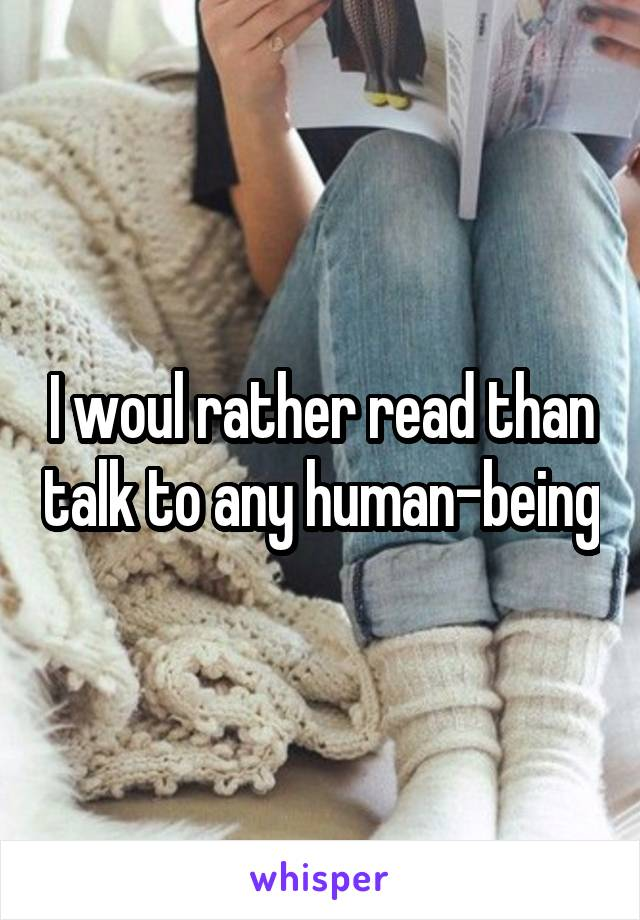 I woul rather read than talk to any human-being