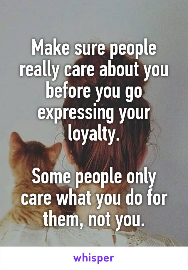 Make sure people really care about you before you go expressing your loyalty.  Some people only care what you do for them, not you.