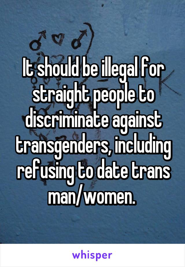 It should be illegal for straight people to discriminate against transgenders, including refusing to date trans man/women.