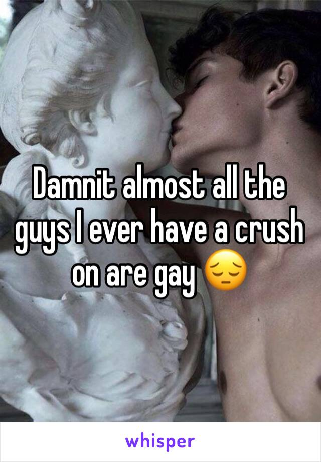 Damnit almost all the guys I ever have a crush on are gay 😔
