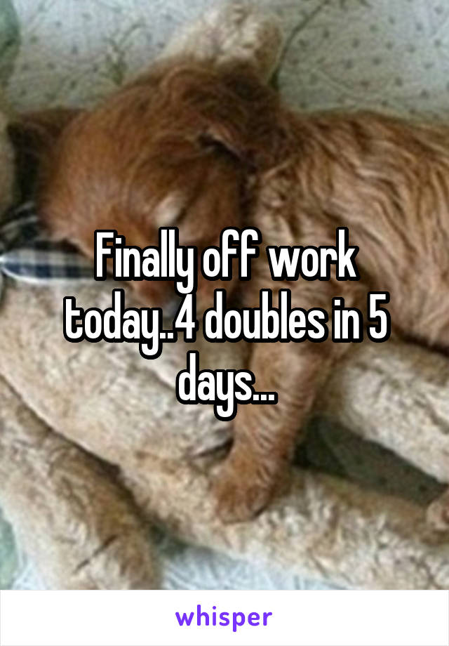 Finally off work today..4 doubles in 5 days...