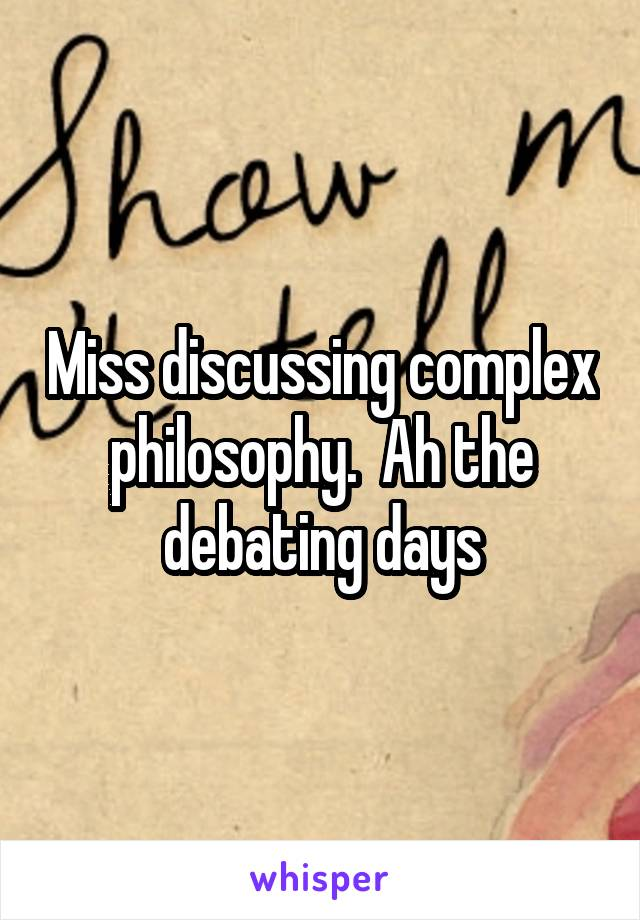 Miss discussing complex philosophy.  Ah the debating days