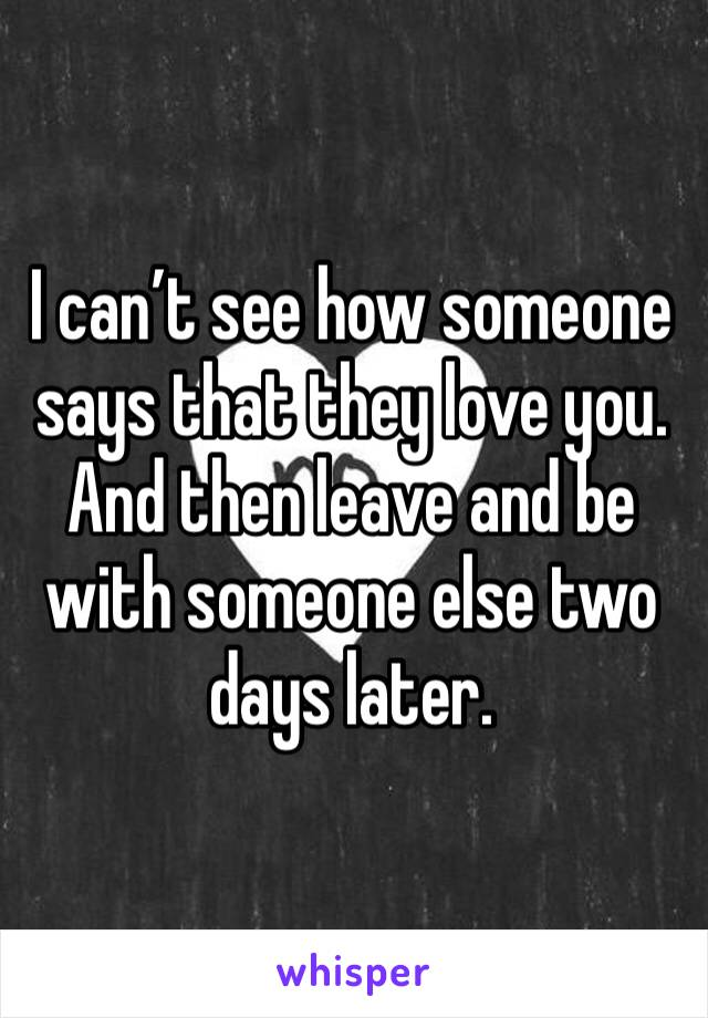 I can't see how someone says that they love you. And then leave and be  with someone else two days later.