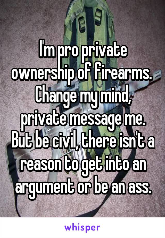 I'm pro private ownership of firearms.  Change my mind, private message me. But be civil, there isn't a reason to get into an argument or be an ass.