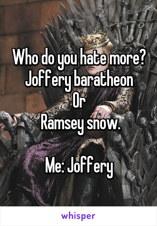 Who do you hate more? Joffery baratheon Or  Ramsey snow.  Me: Joffery