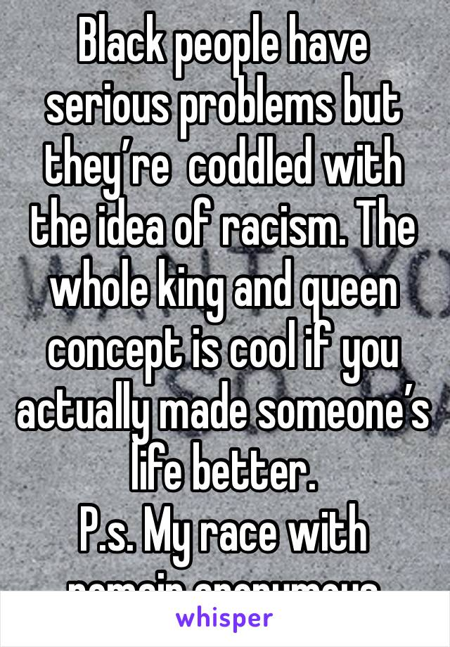 Black people have serious problems but they're  coddled with the idea of racism. The whole king and queen concept is cool if you actually made someone's life better. P.s. My race with remain anonymous