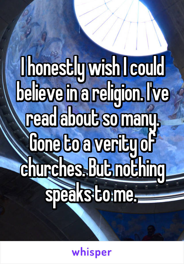 I honestly wish I could believe in a religion. I've read about so many. Gone to a verity of churches. But nothing speaks to me.