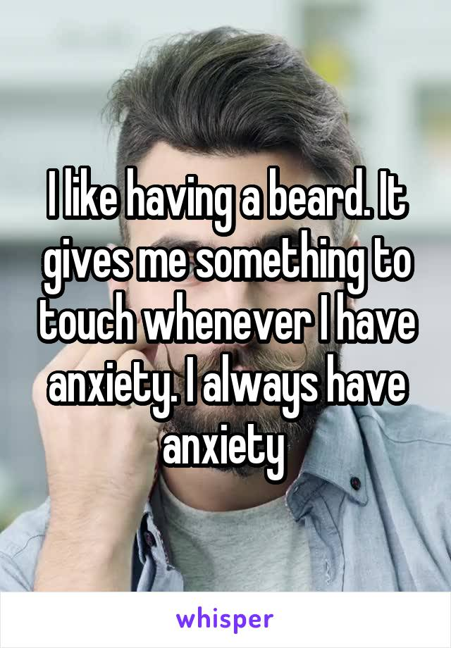 I like having a beard. It gives me something to touch whenever I have anxiety. I always have anxiety