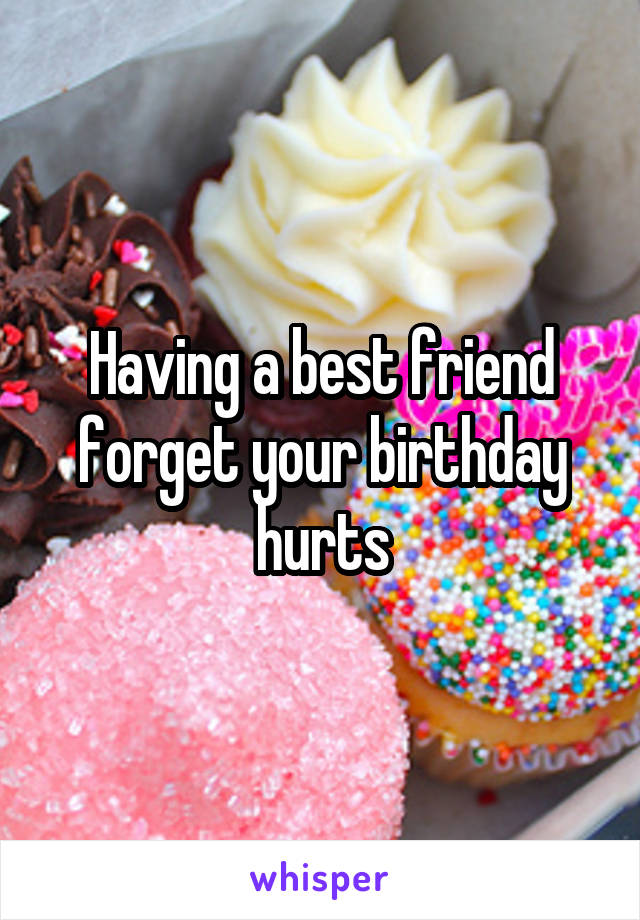 Having a best friend forget your birthday hurts