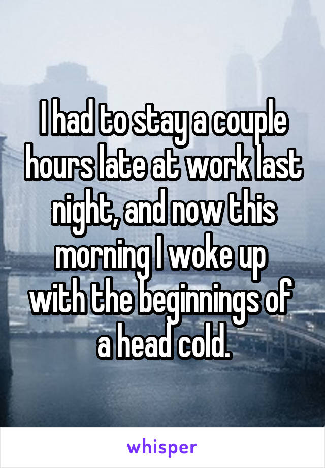 I had to stay a couple hours late at work last night, and now this morning I woke up  with the beginnings of  a head cold.