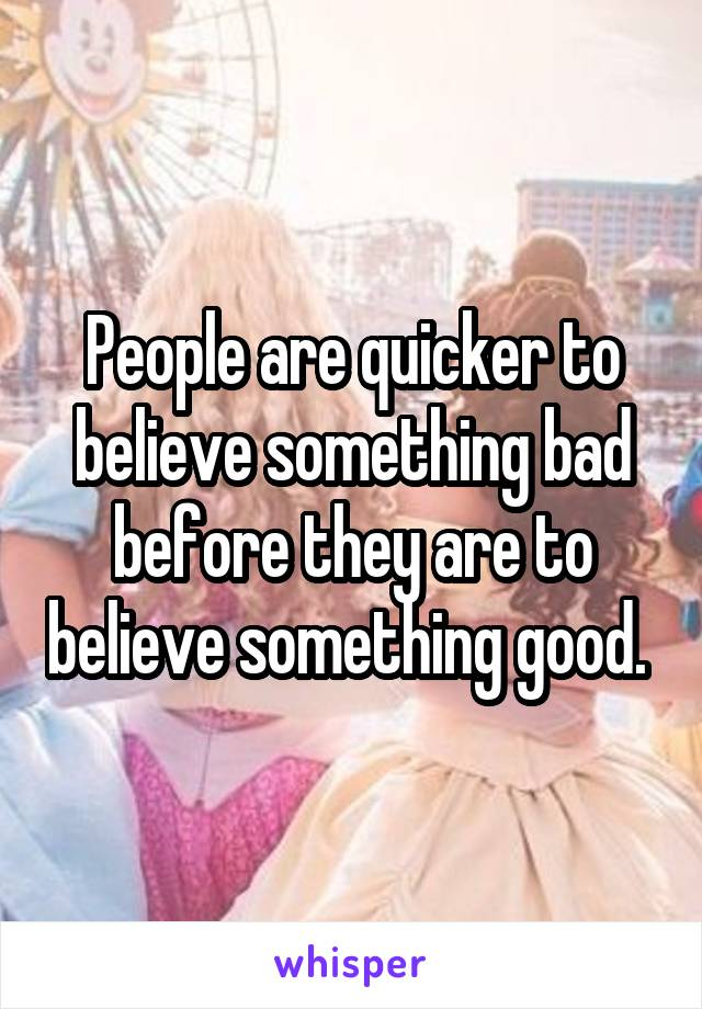 People are quicker to believe something bad before they are to believe something good.