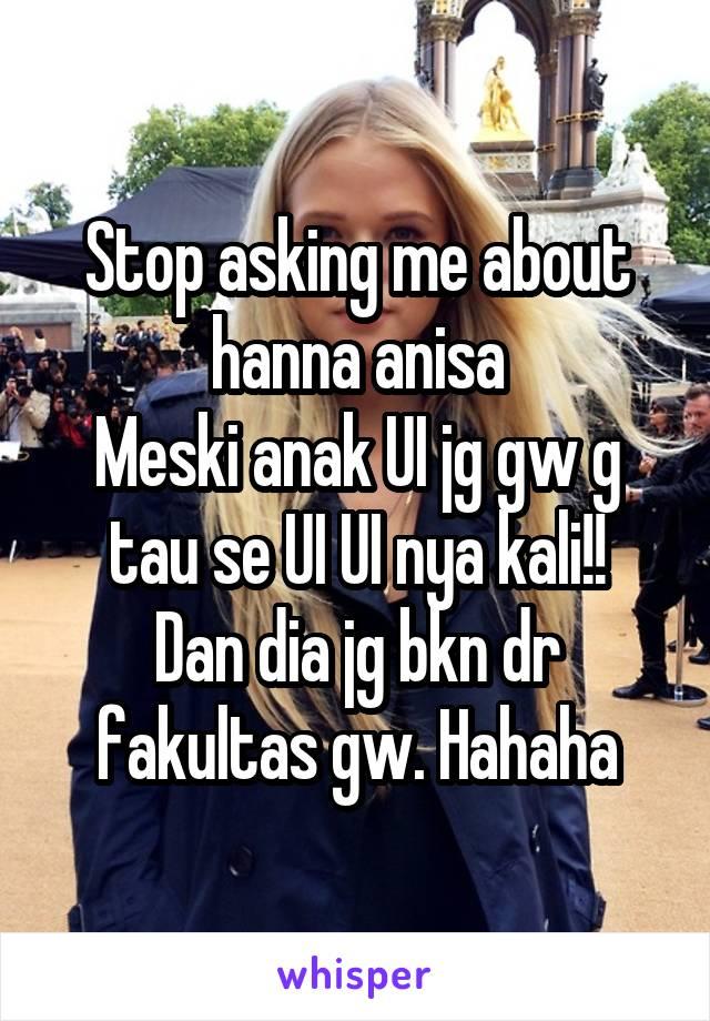 Stop asking me about hanna anisa Meski anak UI jg gw g tau se UI UI nya kali!! Dan dia jg bkn dr fakultas gw. Hahaha