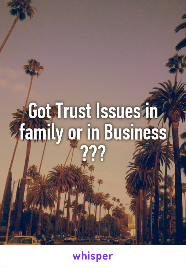 Got Trust Issues in family or in Business ???