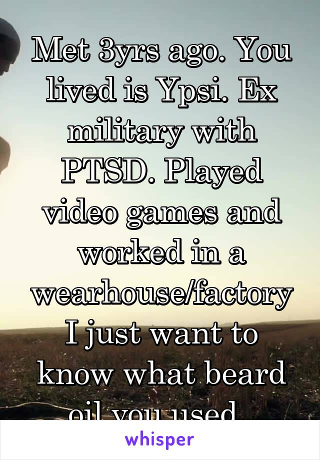 Met 3yrs ago. You lived is Ypsi. Ex military with PTSD. Played video games and worked in a wearhouse/factory I just want to know what beard oil you used.