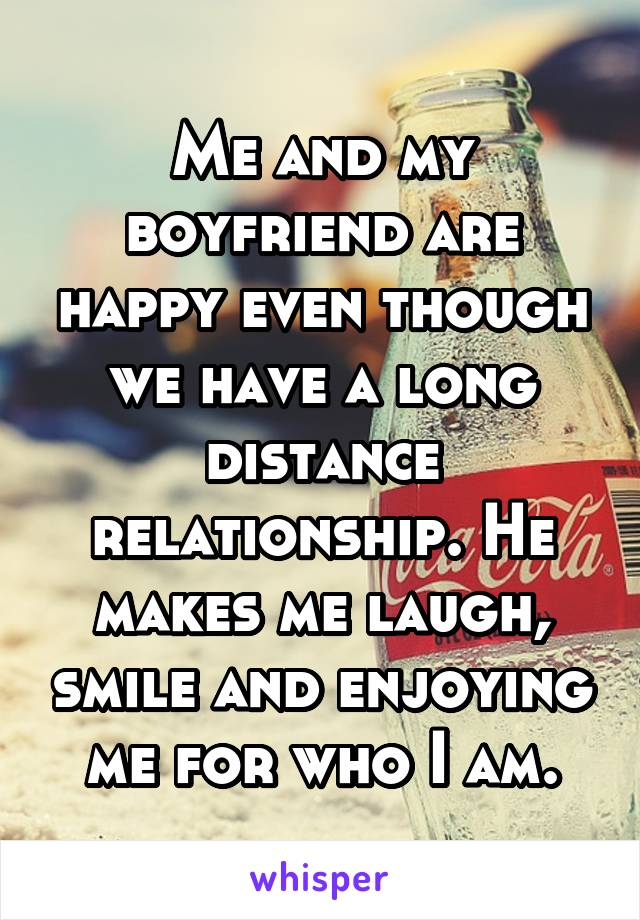 Me and my boyfriend are happy even though we have a long distance relationship. He makes me laugh, smile and enjoying me for who I am.