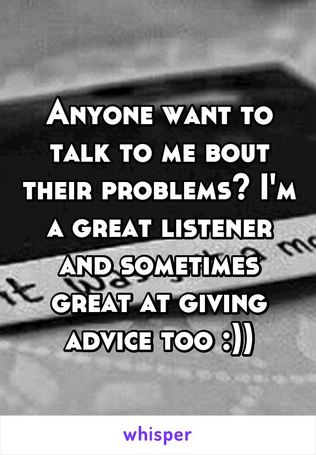 Anyone want to talk to me bout their problems? I'm a great listener and sometimes great at giving advice too :))