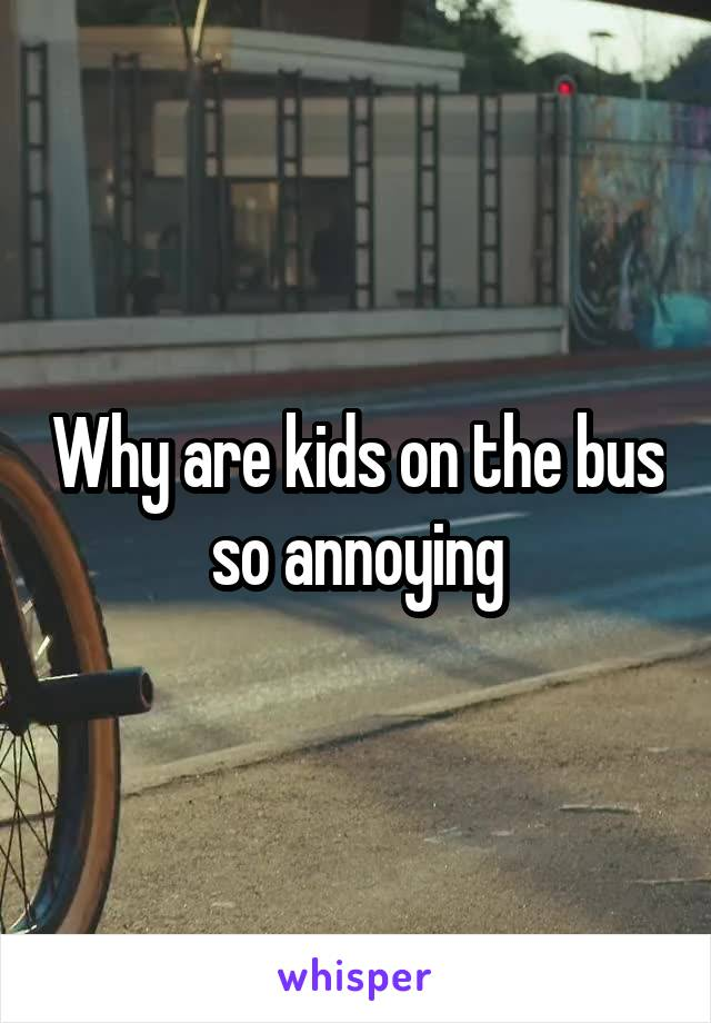 Why are kids on the bus so annoying