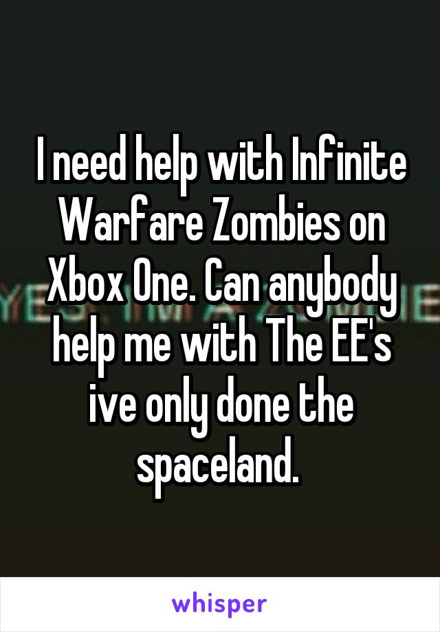 I need help with Infinite Warfare Zombies on Xbox One. Can anybody help me with The EE's ive only done the spaceland.