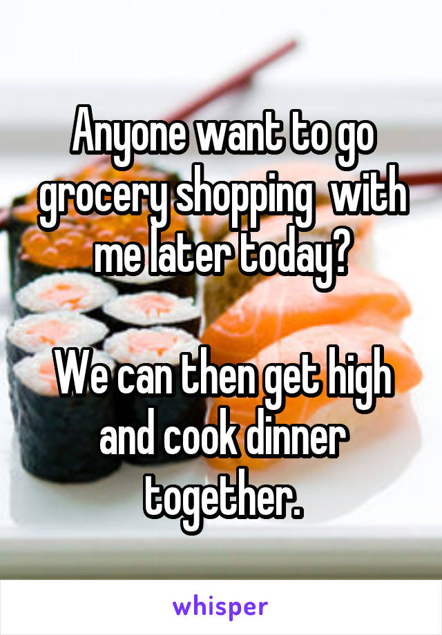 Anyone want to go grocery shopping  with me later today?  We can then get high and cook dinner together.