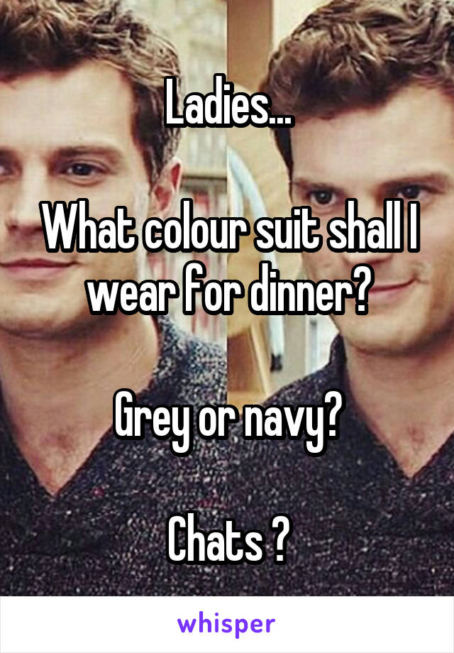 Ladies...  What colour suit shall I wear for dinner?  Grey or navy?  Chats ?