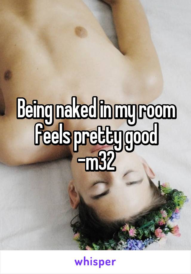 Being naked in my room feels pretty good -m32