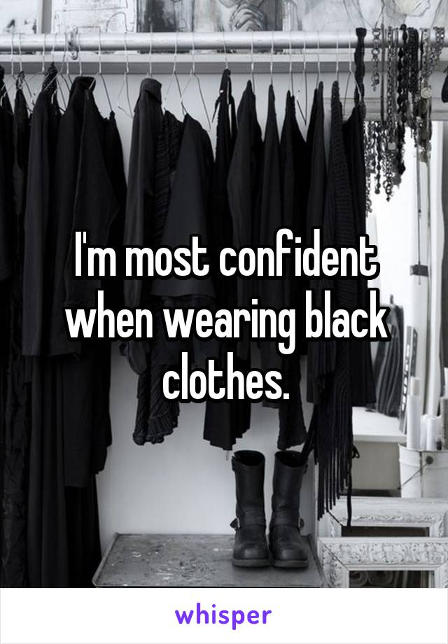 I'm most confident when wearing black clothes.