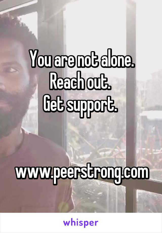You are not alone. Reach out.  Get support.    www.peerstrong.com