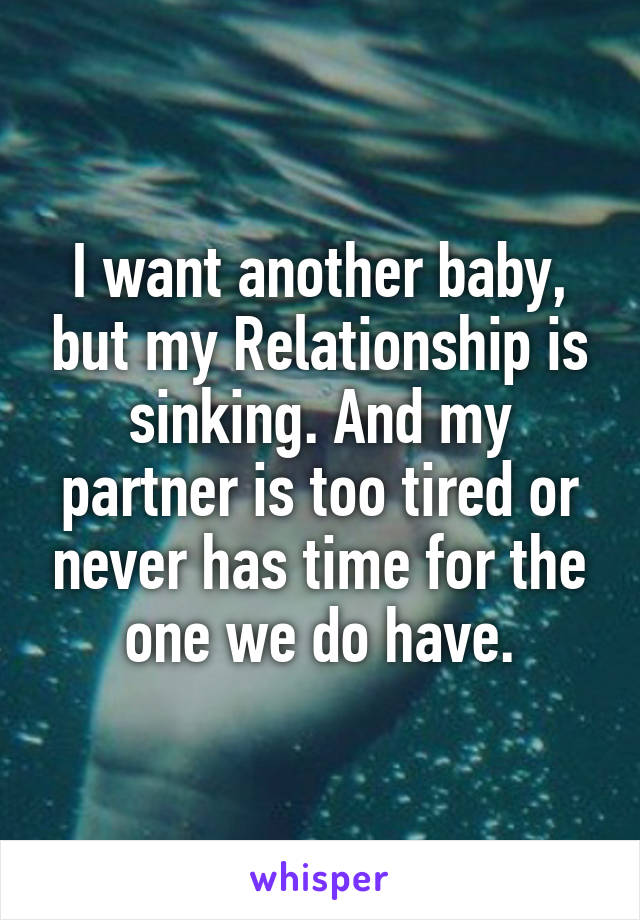 I want another baby, but my Relationship is sinking. And my partner is too tired or never has time for the one we do have.