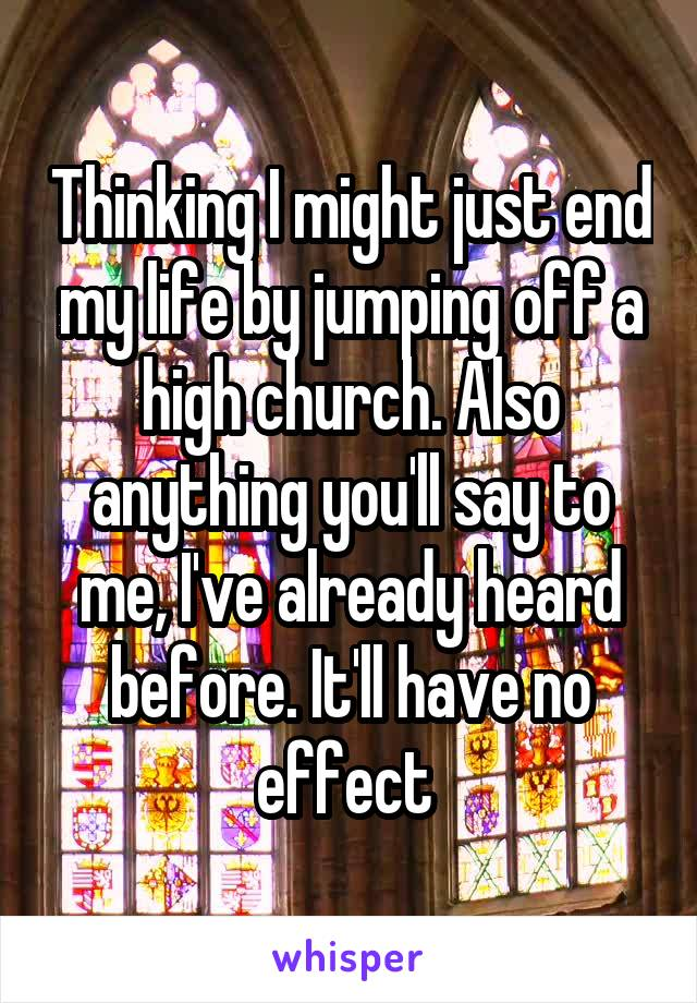Thinking I might just end my life by jumping off a high church. Also anything you'll say to me, I've already heard before. It'll have no effect
