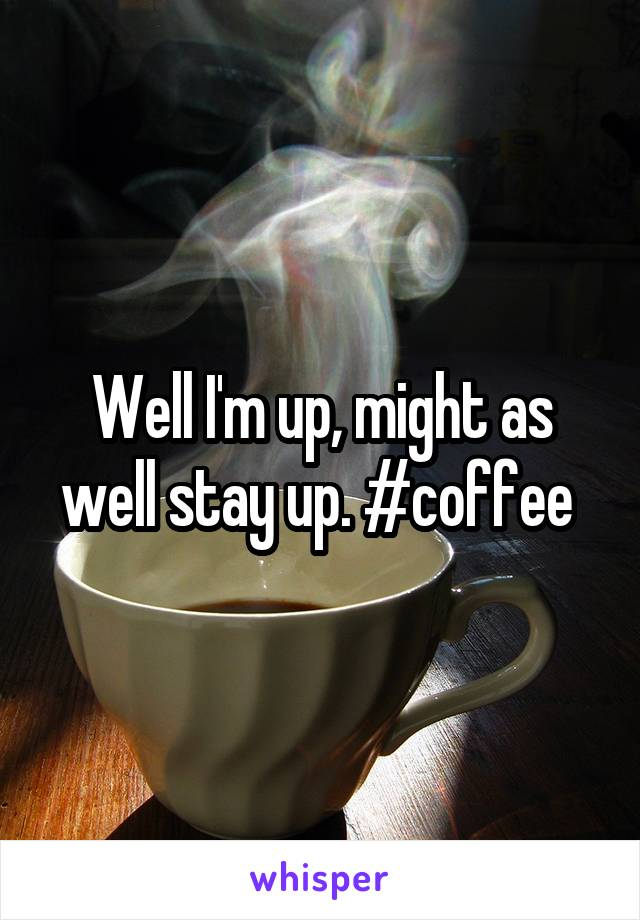 Well I'm up, might as well stay up. #coffee