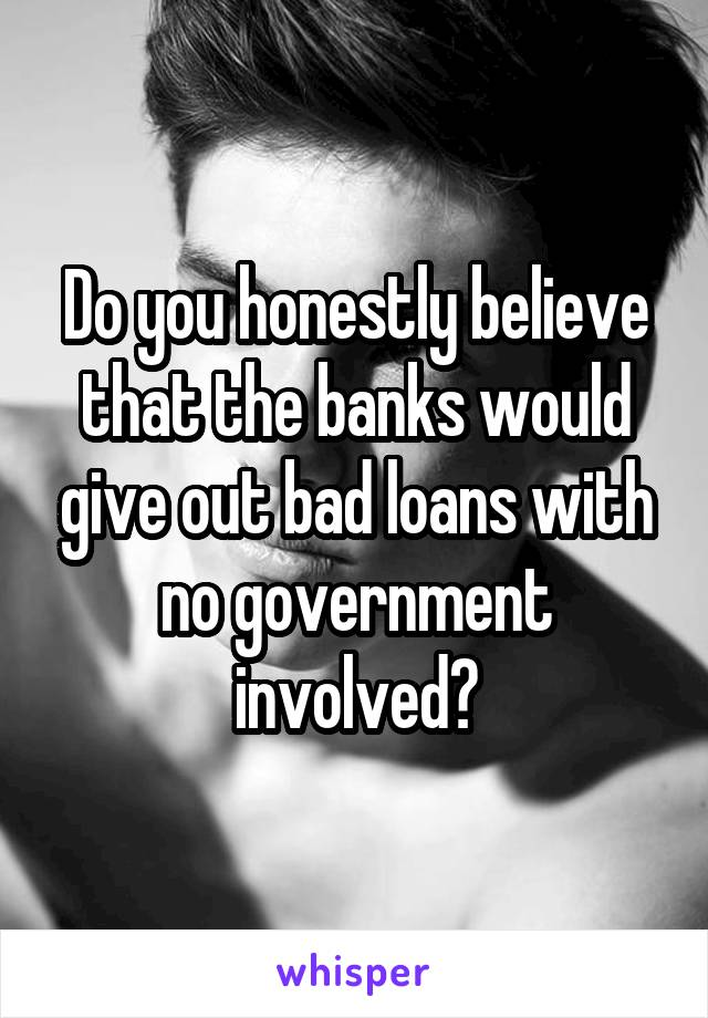 Do you honestly believe that the banks would give out bad loans with no government involved?