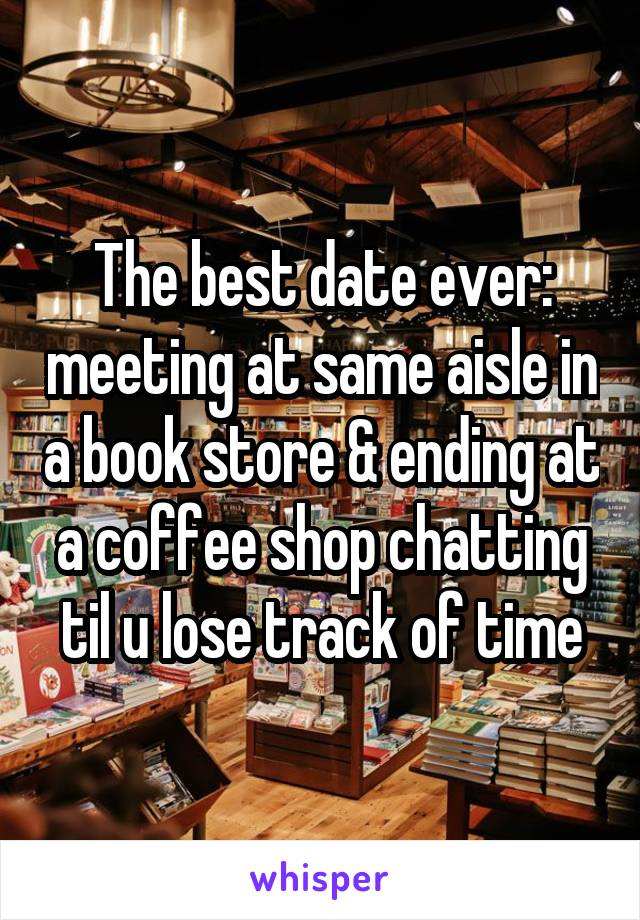 The best date ever: meeting at same aisle in a book store & ending at a coffee shop chatting til u lose track of time