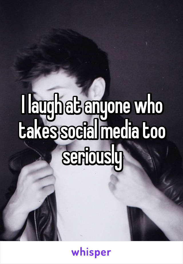 I laugh at anyone who takes social media too seriously