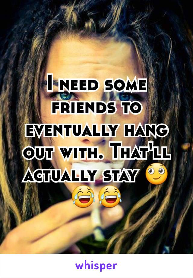 I need some friends to eventually hang out with. That'll actually stay 🙄😂😂