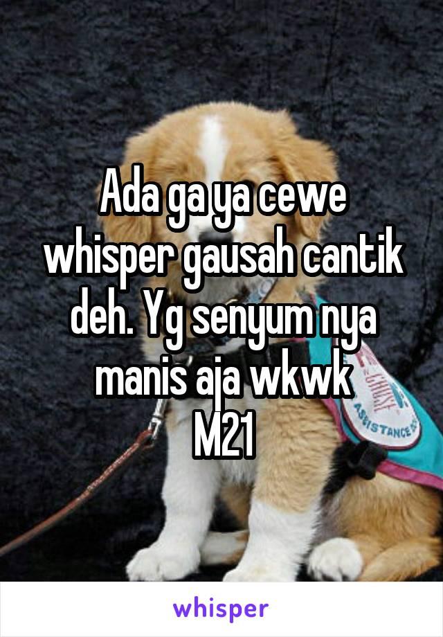 Ada ga ya cewe whisper gausah cantik deh. Yg senyum nya manis aja wkwk M21