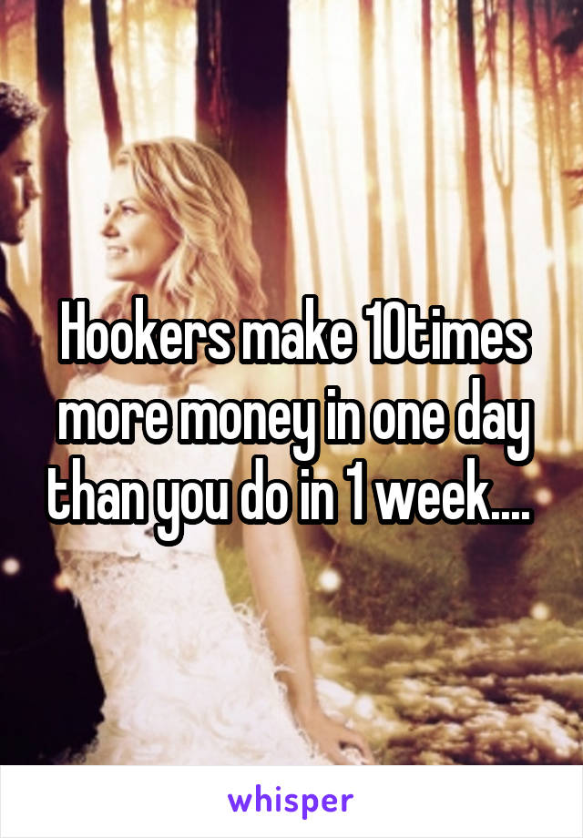Hookers make 10times more money in one day than you do in 1 week....