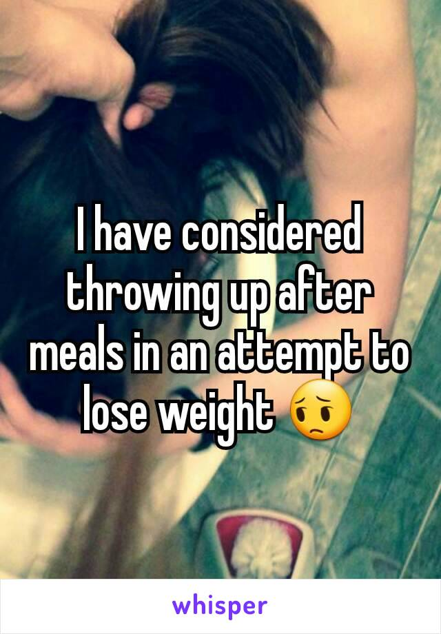 I have considered throwing up after meals in an attempt to lose weight 😔