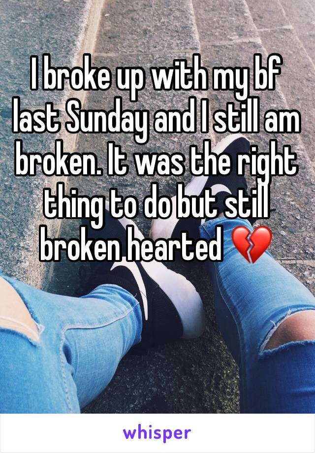 I broke up with my bf last Sunday and I still am broken. It was the right thing to do but still broken hearted 💔