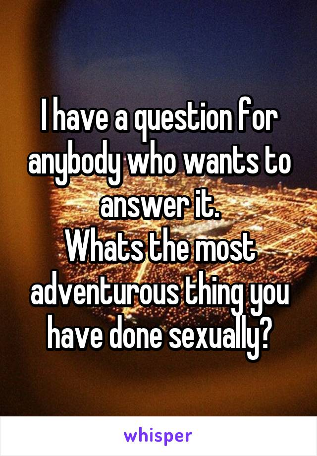 I have a question for anybody who wants to answer it. Whats the most adventurous thing you have done sexually?