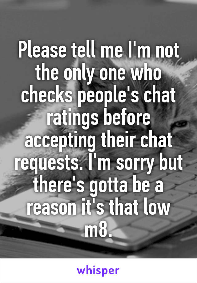 Please tell me I'm not the only one who checks people's chat ratings before accepting their chat requests. I'm sorry but there's gotta be a reason it's that low m8.