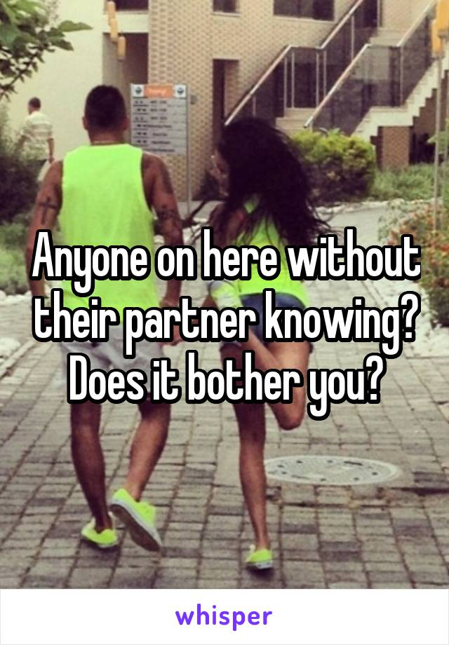 Anyone on here without their partner knowing? Does it bother you?