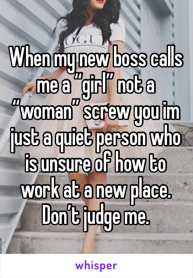 "When my new boss calls me a ""girl"" not a ""woman"" screw you im just a quiet person who is unsure of how to work at a new place. Don't judge me."