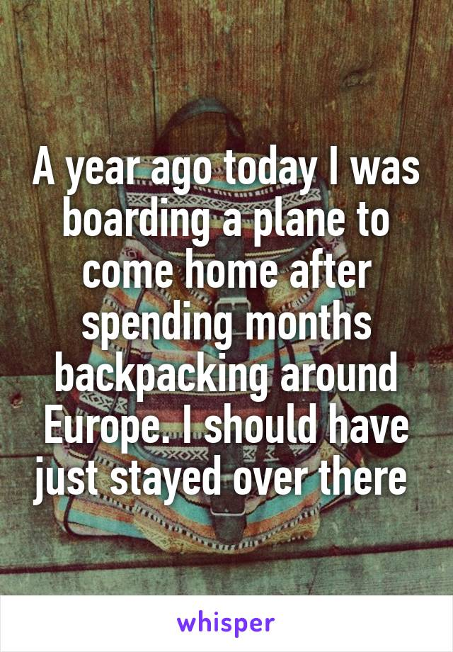 A year ago today I was boarding a plane to come home after spending months backpacking around Europe. I should have just stayed over there
