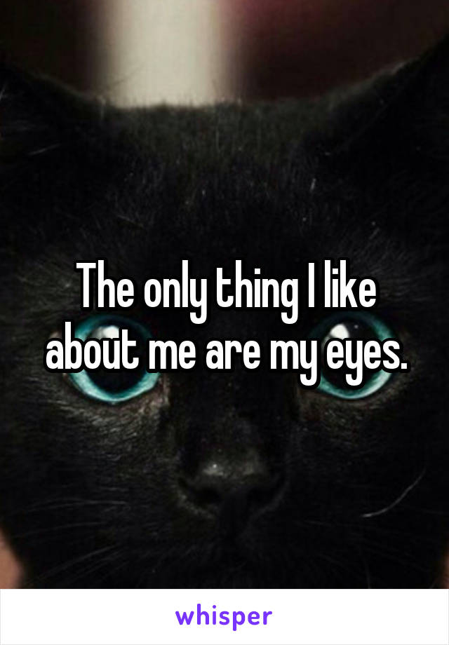 The only thing I like about me are my eyes.