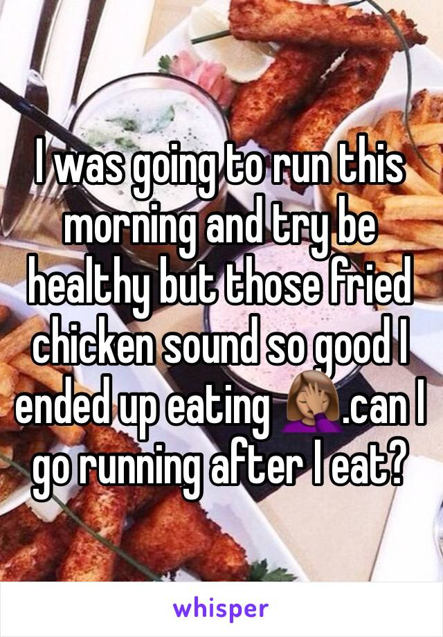 I was going to run this morning and try be healthy but those fried chicken sound so good I ended up eating 🤦🏽‍♀️.can I go running after I eat?