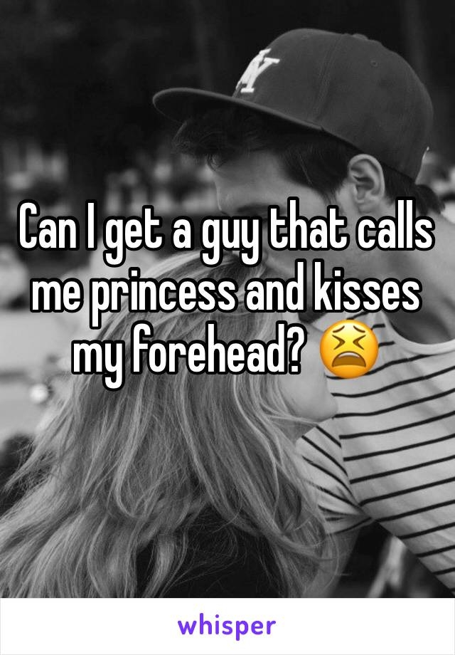 Can I get a guy that calls me princess and kisses my forehead? 😫