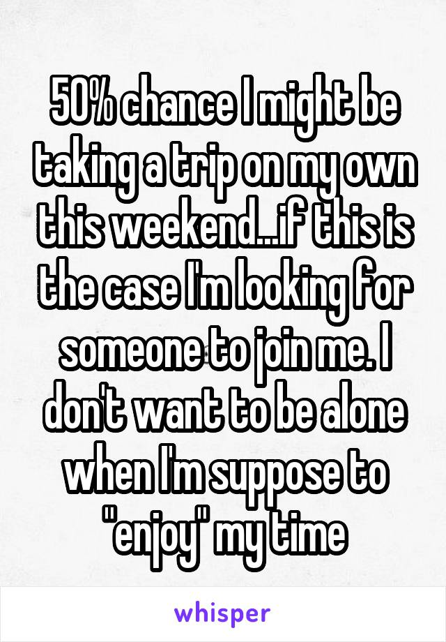 "50% chance I might be taking a trip on my own this weekend...if this is the case I'm looking for someone to join me. I don't want to be alone when I'm suppose to ""enjoy"" my time"